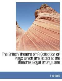 The British Theatre or a Collection of Plays Which Are Acted at the Theatres Royal Drury Lane by Elizabeth Inchbald