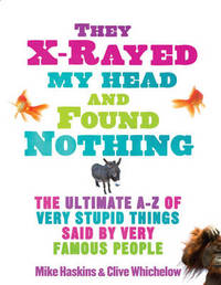 They X-rayed My Head and Found Nothing: The Ultimate A-Z of Very Stupid Things Said by Very Famous People by Mike Haskins image