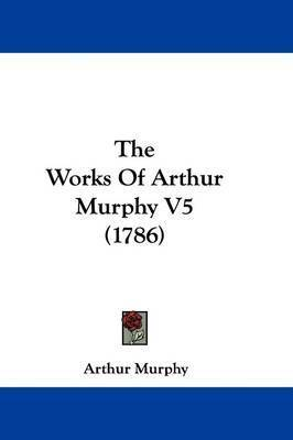 The Works Of Arthur Murphy V5 (1786) by Arthur Murphy