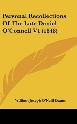 Personal Recollections of the Late Daniel O'Connell V1 (1848) by William Joseph O'Neill Daunt