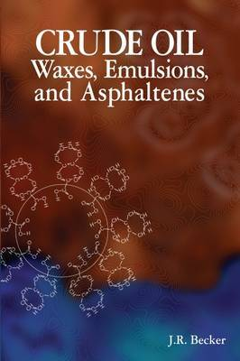 Crude Oil Waxes, Emulsions, and Asphaltenes by J.R. Becker image
