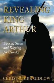 Revealing King Arthur by Christopher Gidlow