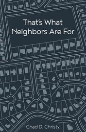 That's What Neighbors Are for by Chad D Christy