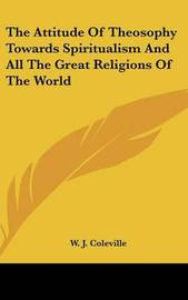 The Attitude of Theosophy Towards Spiritualism and All the Great Religions of the World by W. J. Coleville