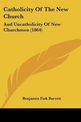 Catholicity Of The New Church: And Uncatholicity Of New Churchmen (1864) by Benjamin Fisk Barrett