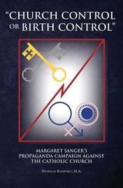 Church Control or Birth Control: Margaret Sanger's Propaganda Campaign Against the Catholic Church by Nicholas Kaminsky