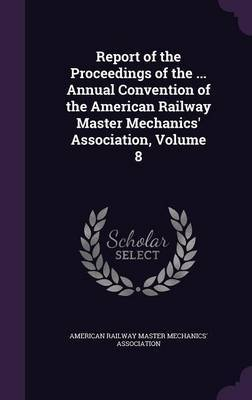 Report of the Proceedings of the ... Annual Convention of the American Railway Master Mechanics' Association, Volume 8 image