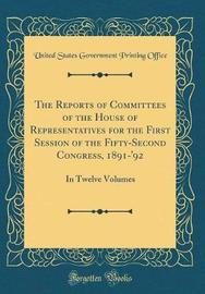 The Reports of Committees of the House of Representatives for the First Session of the Fifty-Second Congress, 1891-'92 by United States Government Printin Office