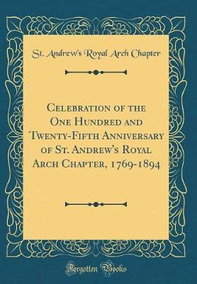 Celebration of the One Hundred and Twenty-Fifth Anniversary of St. Andrew's Royal Arch Chapter, 1769-1894 (Classic Reprint) by St Andrew Chapter