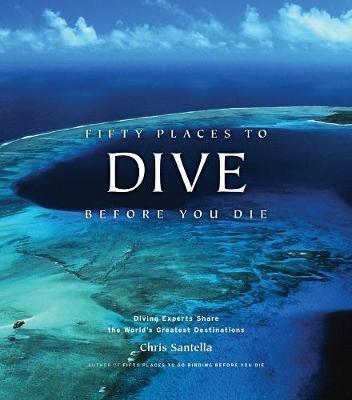 Fifty Places to Dive Before You Die: Diving Experts Share the World's Greatest Destinations by Chris Santella