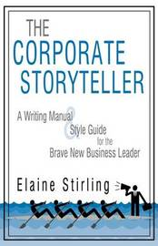 The Corporate Storyteller: A Writing Manual & Style Guide for the Brave New Business Leader by Stirling Elaine Stirling