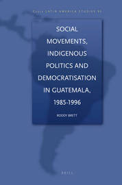 Social Movements, Indigenous Politics and Democratisation in Guatemala, 1985-1996 by Mark G Brett image