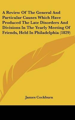 A Review of the General and Particular Causes Which Have Produced the Late Disorders and Divisions in the Yearly Meeting of Friends, Held in Philadelphia (1829) by James Cockburn image