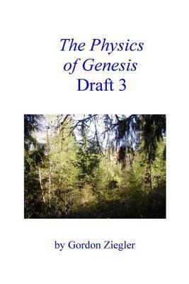 The Physics of Genesis Draft 3 by Gordon L Ziegler