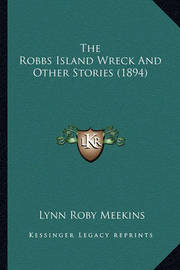 The Robbs Island Wreck and Other Stories (1894) the Robbs Island Wreck and Other Stories (1894) by Lynn Roby Meekins
