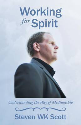 Working for Spirit: Understanding the Way of Mediumship by Steven WK Scott