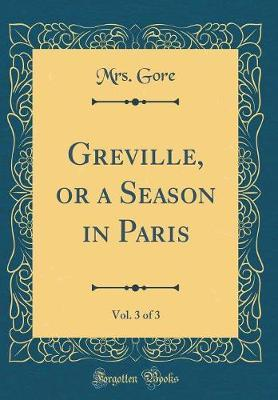 Greville, or a Season in Paris, Vol. 3 of 3 (Classic Reprint) by Mrs Gore