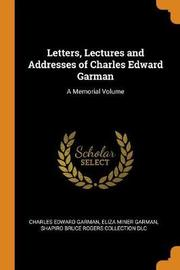 Letters, Lectures and Addresses of Charles Edward Garman by Charles Edward Garman
