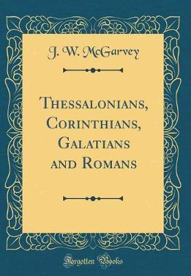Thessalonians, Corinthians, Galatians and Romans (Classic Reprint) by J W McGarvey image