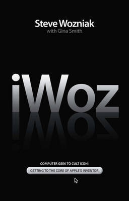iWoz: Computer Geek to Cult Icon - Getting to the Core of Apple's Inventor by Steve Wozniak