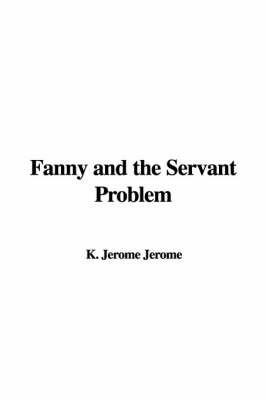 Fanny and the Servant Problem by K. Jerome Jerome