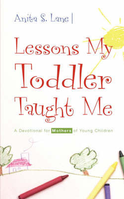Lessons My Toddler Taught Me: A Devotional for Mothers of Young Children by Anita, S. Lane