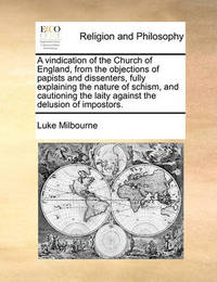 A Vindication of the Church of England, from the Objections of Papists and Dissenters, Fully Explaining the Nature of Schism, and Cautioning the Laity Against the Delusion of Impostors. by Luke Milbourne