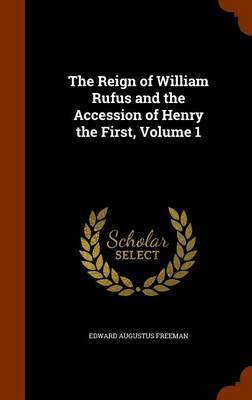 The Reign of William Rufus and the Accession of Henry the First, Volume 1 by Edward Augustus Freeman image