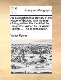 An Introduction to a Breviary of the History of England with the Reign of King William the I. Entitled the Conqueror. Written by Sir Walter Raleigh, ... the Second Edition. by Sir Walter Raleigh