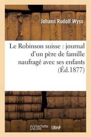 Le Robinson Suisse: Journal D'Un Pere de Famille Naufrage Avec Ses Enfants by Johann Rudolf Wyss