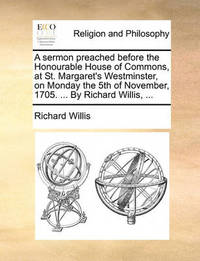 A Sermon Preached Before the Honourable House of Commons, at St. Margaret's Westminster, on Monday the 5th of November, 1705. ... by Richard Willis, by Richard Willis image