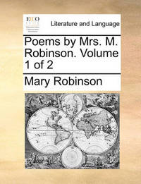 Poems by Mrs. M. Robinson. Volume 1 of 2 by Mary Robinson