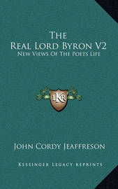 The Real Lord Byron V2: New Views of the Poets Life by John Cordy Jeaffreson