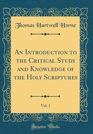 An Introduction to the Critical Study and Knowledge of the Holy Scriptures, Vol. 1 (Classic Reprint) by Thomas Hartwell Horne image