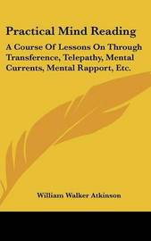 Practical Mind Reading: A Course of Lessons on Through Transference, Telepathy, Mental Currents, Mental Rapport, Etc. by William Walker Atkinson