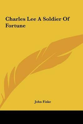 Charles Lee a Soldier of Fortune by John Fiske image