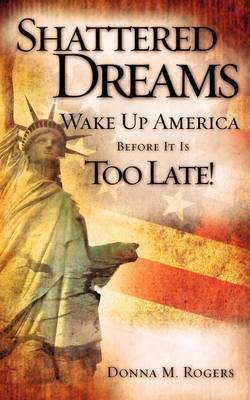 Shattered Dreams - Wake Up America Before It Is Too Late! by Donna M. Rogers