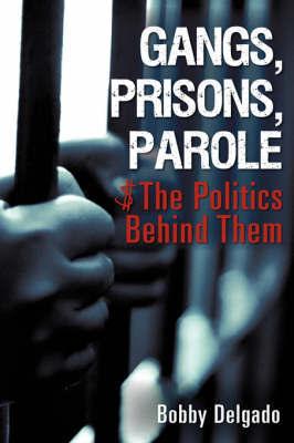 Gangs, Prisons, Parole $ the Politics Behind Them by Bobby Delgado image