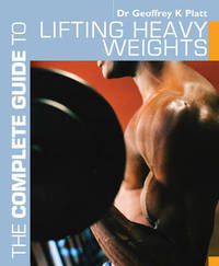 The Complete Guide to Lifting Heavy Weights by Geoffrey K. Platt
