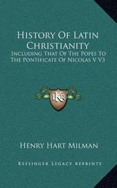 History of Latin Christianity: Including That of the Popes to the Pontificate of Nicolas V V3 by Henry Hart Milman