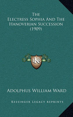 The Electress Sophia and the Hanoverian Succession (1909) by Adolphus William Ward image