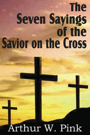 The Seven Sayings of the Savior on the Cross by Arthur W Pink