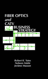 Fibre Optics and Cable Television Business Strategy by Robert K. Yates