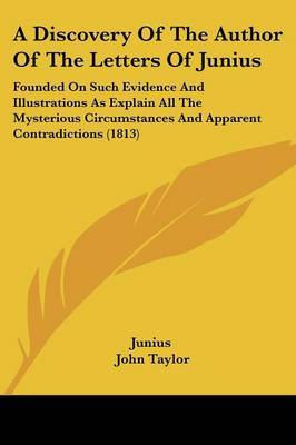 A Discovery Of The Author Of The Letters Of Junius: Founded On Such Evidence And Illustrations As Explain All The Mysterious Circumstances And Apparent Contradictions (1813) by ( Junius image