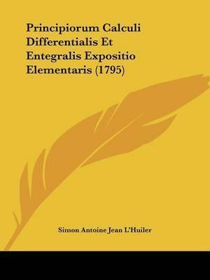 Principiorum Calculi Differentialis Et Entegralis Expositio Elementaris (1795) by Simon Antoine Jean L'Huiler