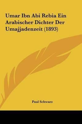 Umar Ibn ABI Rebia Ein Arabischer Dichter Der Umajjadenzeit (1893) by Paul Schwarz, Dr