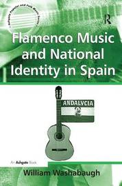Flamenco Music and National Identity in Spain by William Washabaugh