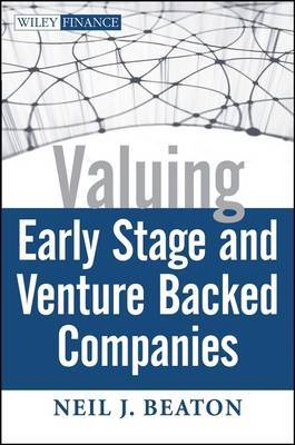 Valuing Early Stage and Venture Backed Companies by Neil J. Beaton
