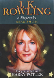 J.K.Rowling: A Biography - The Genius Behind Harry Potter by Sean Smith