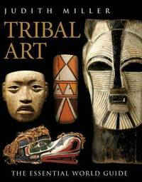 Tribal Art: The Essential World Guide by Judith Miller